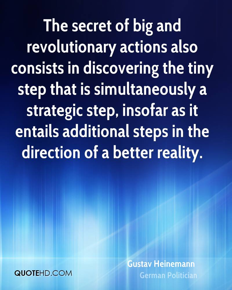 The secret of big and revolutionary actions also consists in discovering the tiny step that is simultaneously a strategic step, insofar as it entails additional steps in the direction of a better reality.