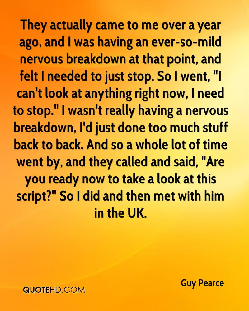 """They actually came to me over a year ago, and I was having an ever-so-mild nervous breakdown at that point, and felt I needed to just stop. So I went, """"I can't look at anything right now, I need to stop."""" I wasn't really having a nervous breakdown, I'd just done too much stuff back to back. And so a whole lot of time went by, and they called and said, """"Are you ready now to take a look at this script?"""" So I did and then met with him in the UK."""