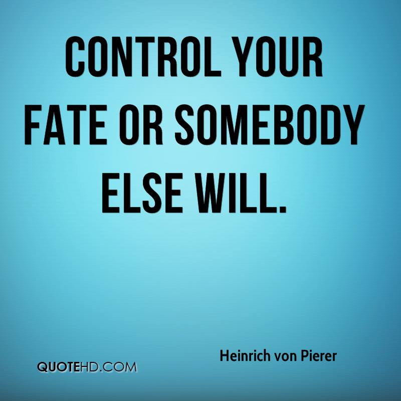 Control your fate or somebody else will.
