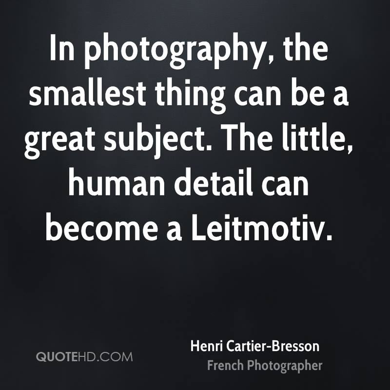 In photography, the smallest thing can be a great subject. The little, human detail can become a Leitmotiv.