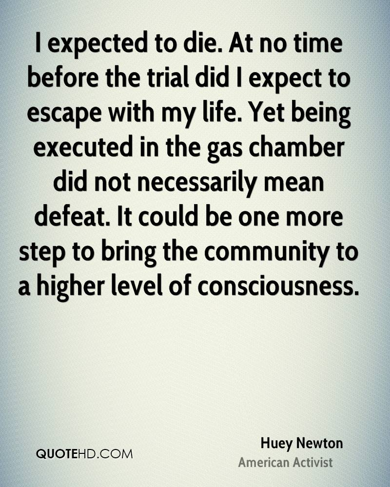 I expected to die. At no time before the trial did I expect to escape with my life. Yet being executed in the gas chamber did not necessarily mean defeat. It could be one more step to bring the community to a higher level of consciousness.