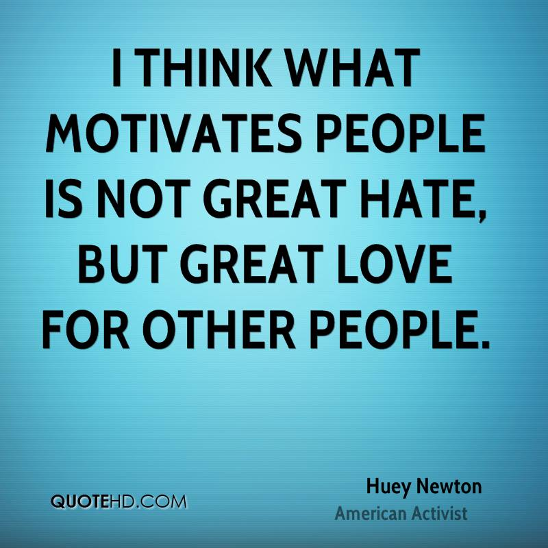 I think what motivates people is not great hate, but great love for other people.