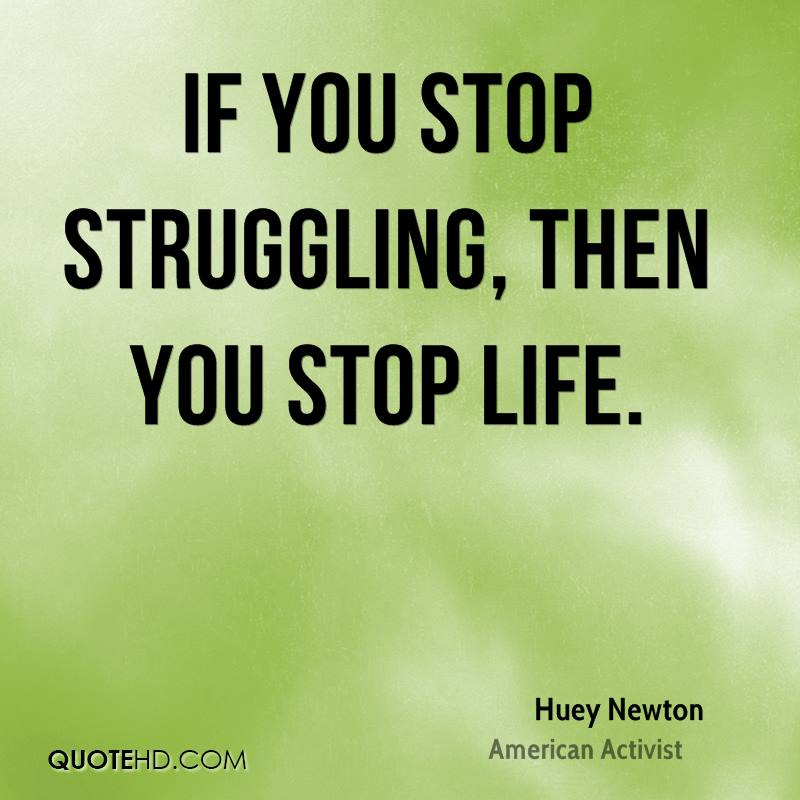 If you stop struggling, then you stop life.