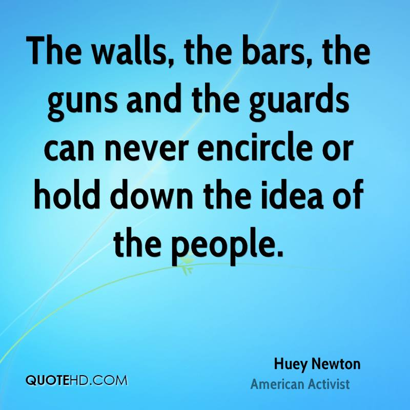 The walls, the bars, the guns and the guards can never encircle or hold down the idea of the people.