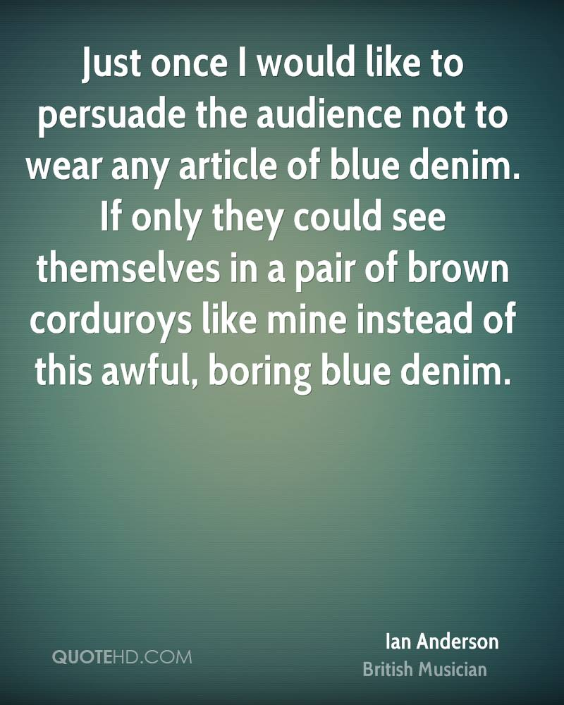 Just once I would like to persuade the audience not to wear any article of blue denim. If only they could see themselves in a pair of brown corduroys like mine instead of this awful, boring blue denim.
