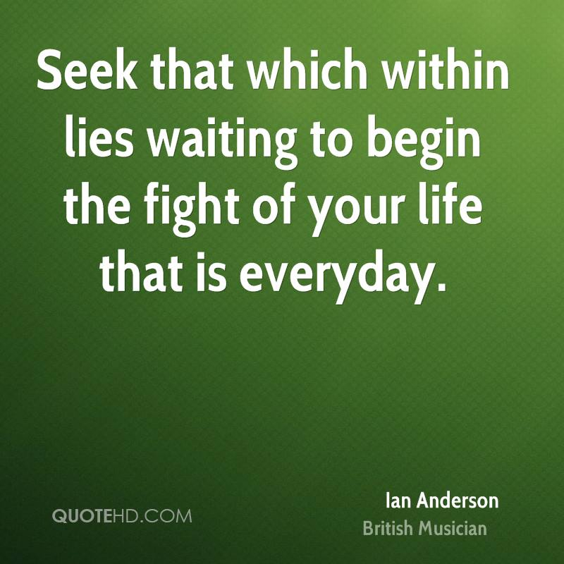 Seek that which within lies waiting to begin the fight of your life that is everyday.