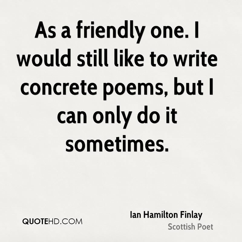 As a friendly one. I would still like to write concrete poems, but I can only do it sometimes.