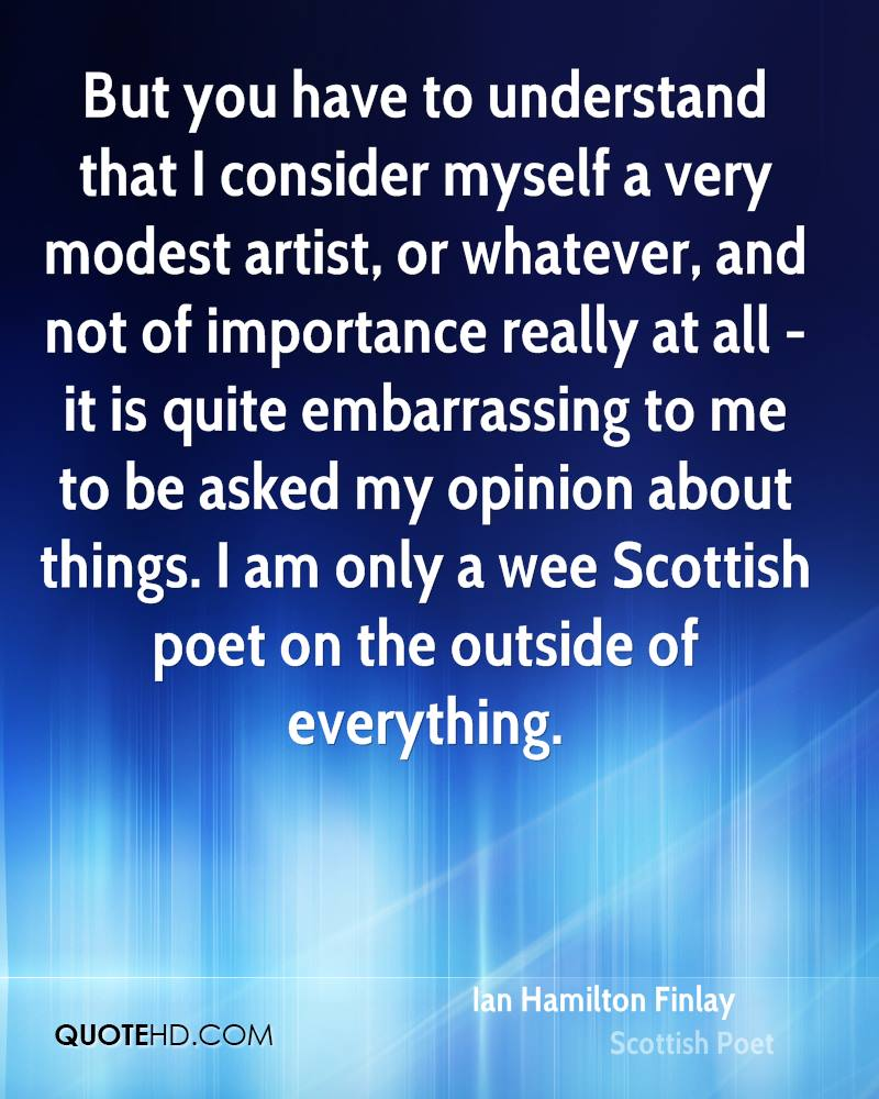 But you have to understand that I consider myself a very modest artist, or whatever, and not of importance really at all - it is quite embarrassing to me to be asked my opinion about things. I am only a wee Scottish poet on the outside of everything.