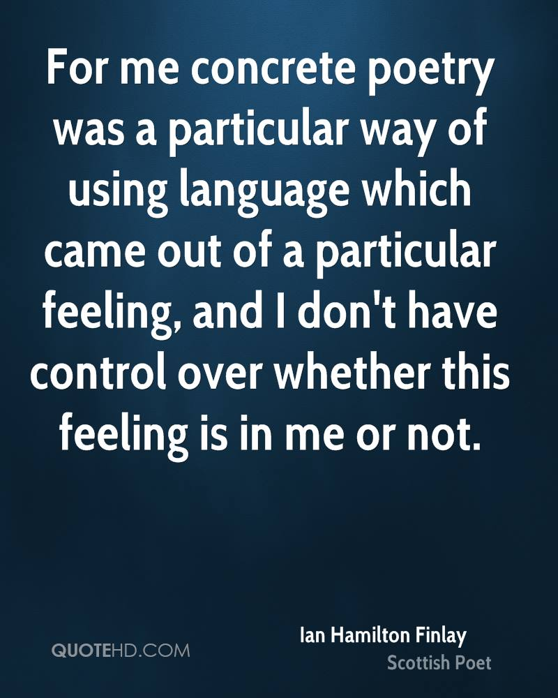 For me concrete poetry was a particular way of using language which came out of a particular feeling, and I don't have control over whether this feeling is in me or not.