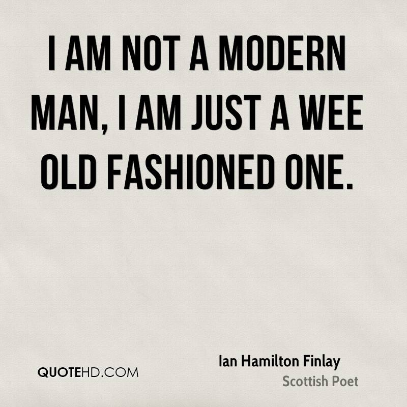 I am not a modern man, I am just a wee old fashioned one.