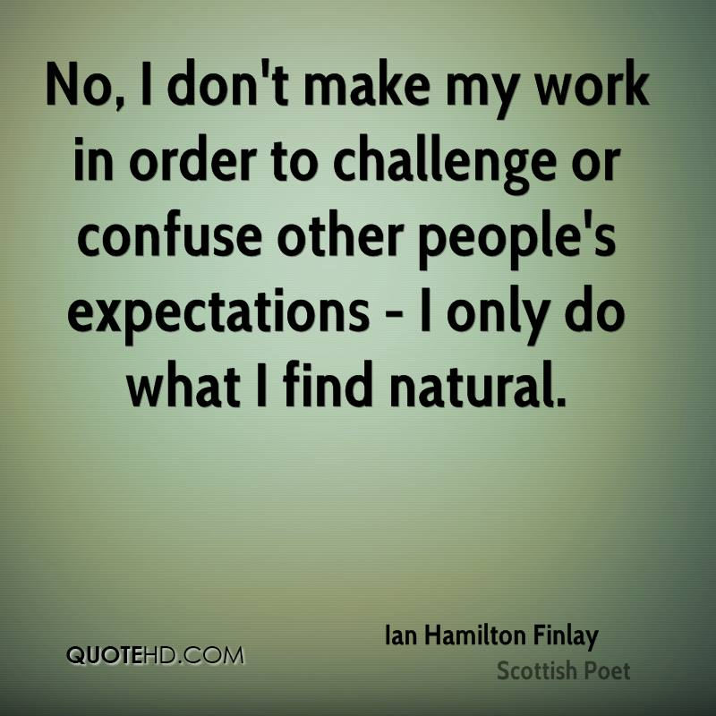 No, I don't make my work in order to challenge or confuse other people's expectations - I only do what I find natural.