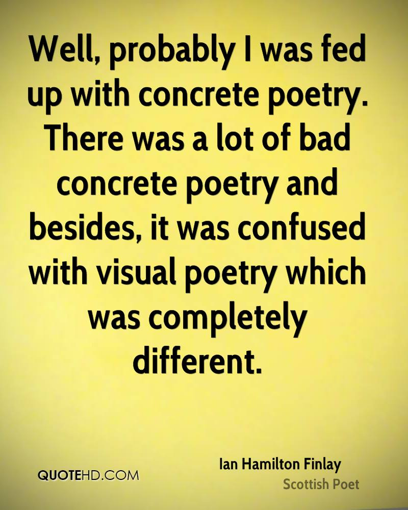 Well, probably I was fed up with concrete poetry. There was a lot of bad concrete poetry and besides, it was confused with visual poetry which was completely different.