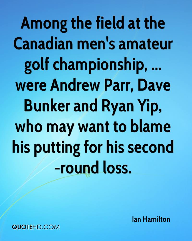 Among the field at the Canadian men's amateur golf championship, ... were Andrew Parr, Dave Bunker and Ryan Yip, who may want to blame his putting for his second-round loss.