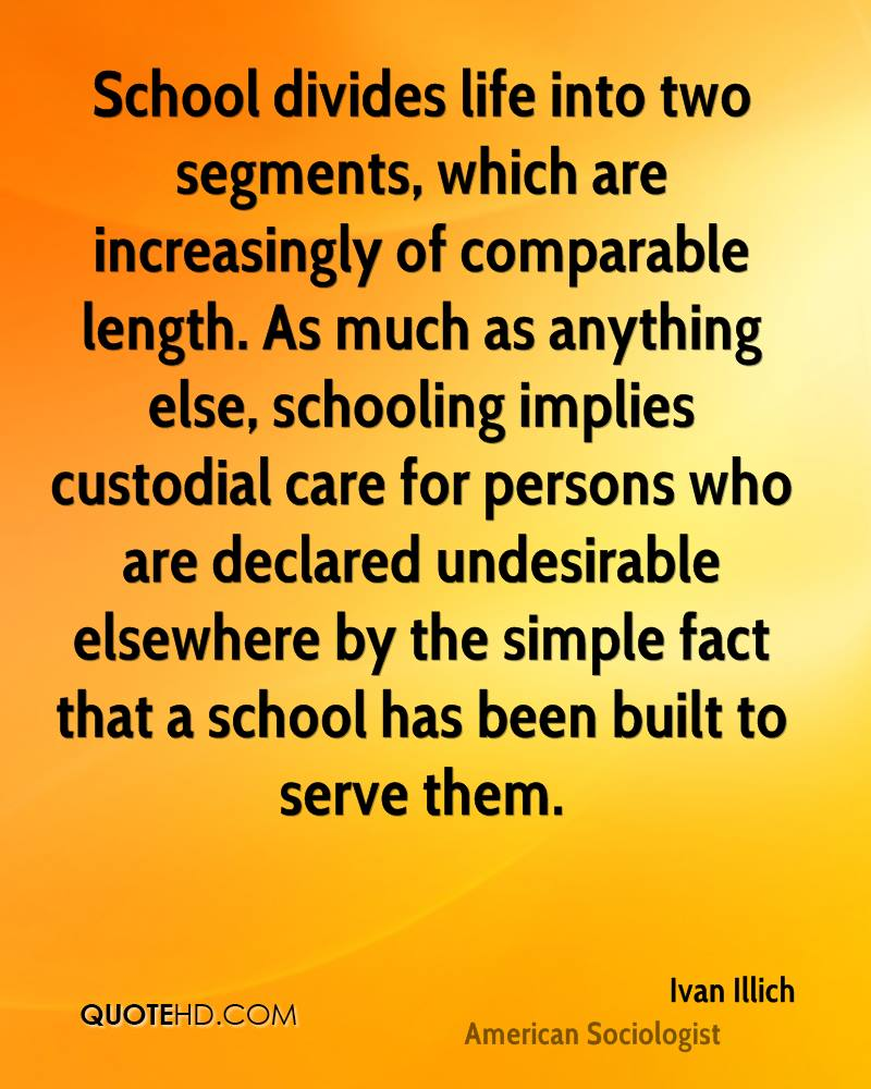 School divides life into two segments, which are increasingly of comparable length. As much as anything else, schooling implies custodial care for persons who are declared undesirable elsewhere by the simple fact that a school has been built to serve them.