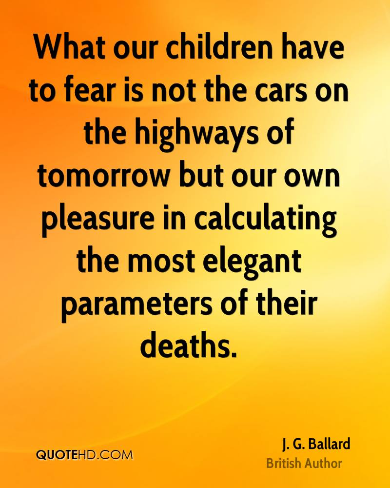 What our children have to fear is not the cars on the highways of tomorrow but our own pleasure in calculating the most elegant parameters of their deaths.