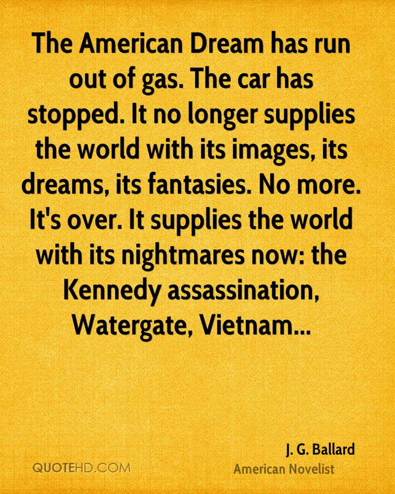 The American Dream has run out of gas. The car has stopped. It no longer supplies the world with its images, its dreams, its fantasies. No more. It's over. It supplies the world with its nightmares now: the Kennedy assassination, Watergate, Vietnam...