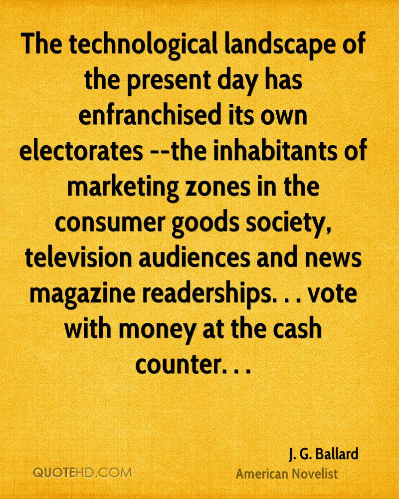 The technological landscape of the present day has enfranchised its own electorates --the inhabitants of marketing zones in the consumer goods society, television audiences and news magazine readerships. . . vote with money at the cash counter. . .