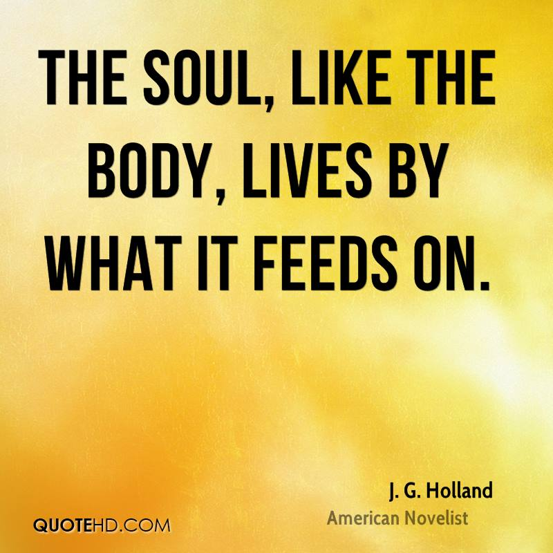 The soul, like the body, lives by what it feeds on.