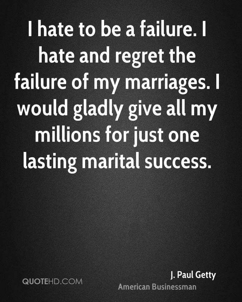 I hate to be a failure. I hate and regret the failure of my marriages. I would gladly give all my millions for just one lasting marital success.