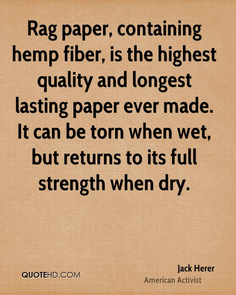 Rag paper, containing hemp fiber, is the highest quality and longest lasting paper ever made. It can be torn when wet, but returns to its full strength when dry.
