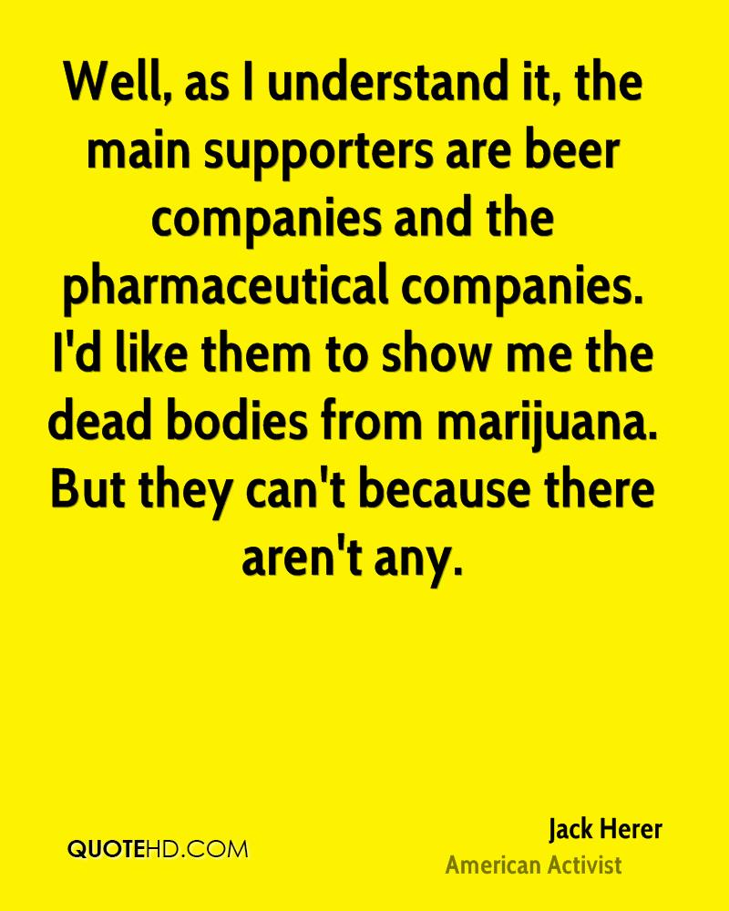 Well, as I understand it, the main supporters are beer companies and the pharmaceutical companies. I'd like them to show me the dead bodies from marijuana. But they can't because there aren't any.