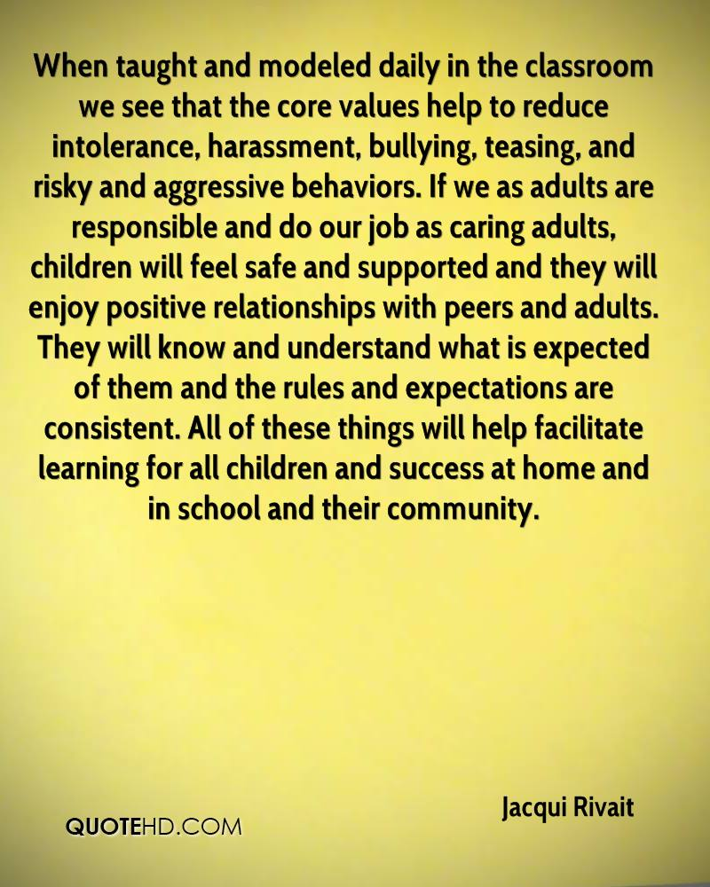 When taught and modeled daily in the classroom we see that the core values help to reduce intolerance, harassment, bullying, teasing, and risky and aggressive behaviors. If we as adults are responsible and do our job as caring adults, children will feel safe and supported and they will enjoy positive relationships with peers and adults. They will know and understand what is expected of them and the rules and expectations are consistent. All of these things will help facilitate learning for all children and success at home and in school and their community.