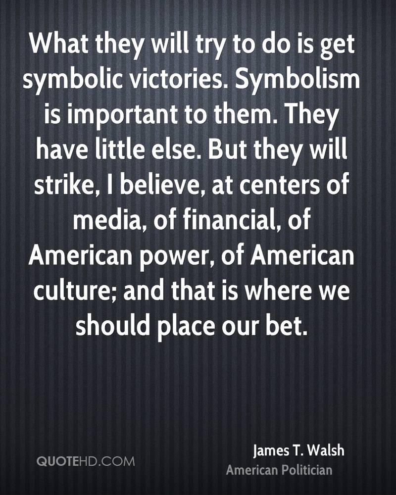 What they will try to do is get symbolic victories. Symbolism is important to them. They have little else. But they will strike, I believe, at centers of media, of financial, of American power, of American culture; and that is where we should place our bet.
