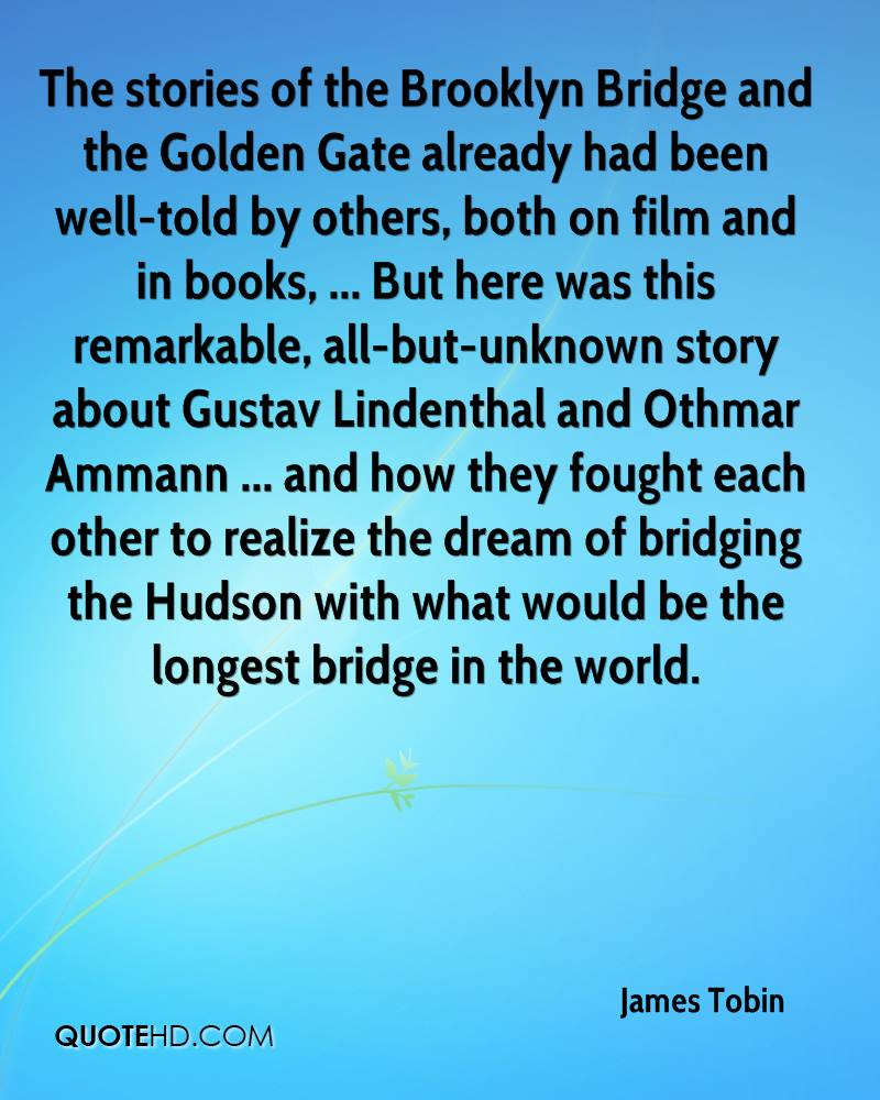 The stories of the Brooklyn Bridge and the Golden Gate already had been well-told by others, both on film and in books, ... But here was this remarkable, all-but-unknown story about Gustav Lindenthal and Othmar Ammann ... and how they fought each other to realize the dream of bridging the Hudson with what would be the longest bridge in the world.
