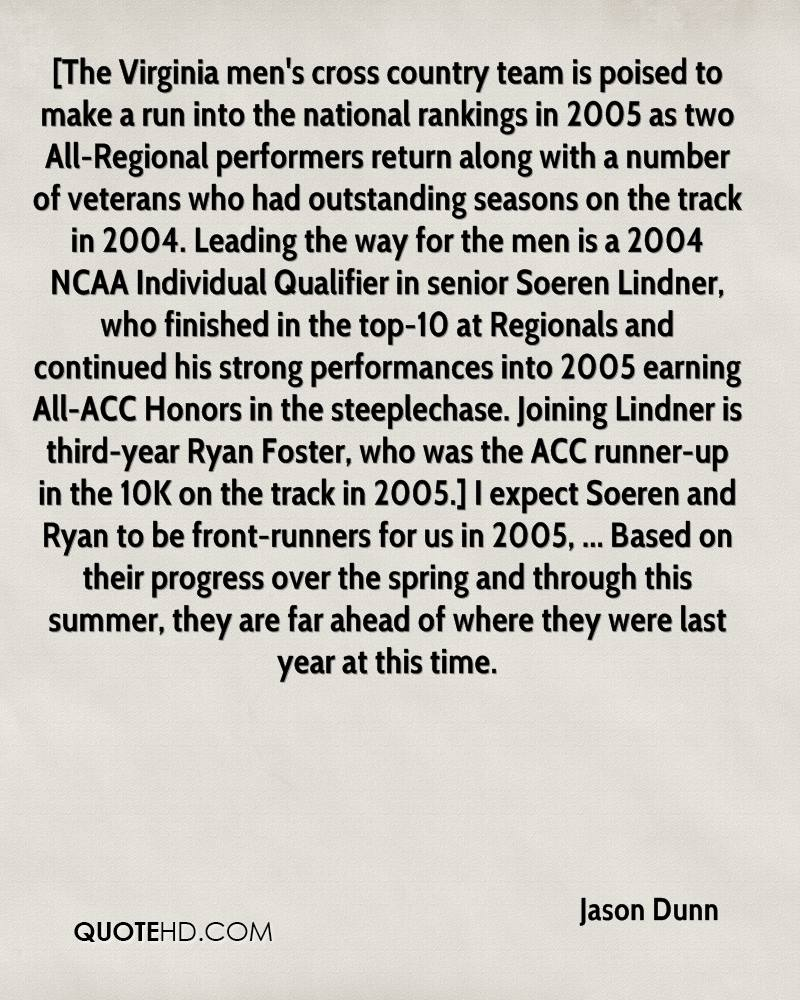 [The Virginia men's cross country team is poised to make a run into the national rankings in 2005 as two All-Regional performers return along with a number of veterans who had outstanding seasons on the track in 2004. Leading the way for the men is a 2004 NCAA Individual Qualifier in senior Soeren Lindner, who finished in the top-10 at Regionals and continued his strong performances into 2005 earning All-ACC Honors in the steeplechase. Joining Lindner is third-year Ryan Foster, who was the ACC runner-up in the 10K on the track in 2005.] I expect Soeren and Ryan to be front-runners for us in 2005, ... Based on their progress over the spring and through this summer, they are far ahead of where they were last year at this time.