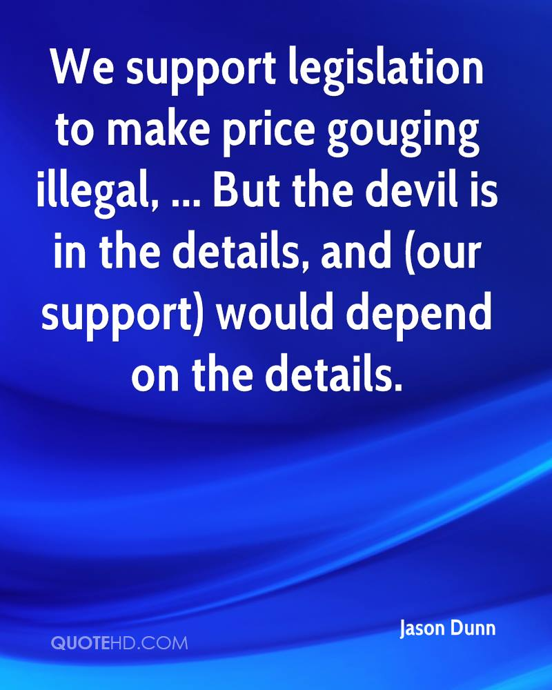 We support legislation to make price gouging illegal, ... But the devil is in the details, and (our support) would depend on the details.