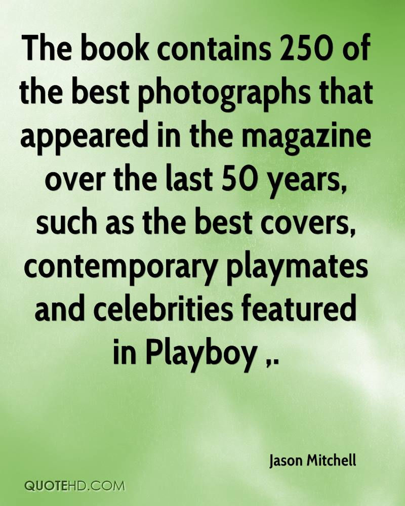 The book contains 250 of the best photographs that appeared in the magazine over the last 50 years, such as the best covers, contemporary playmates and celebrities featured in Playboy .