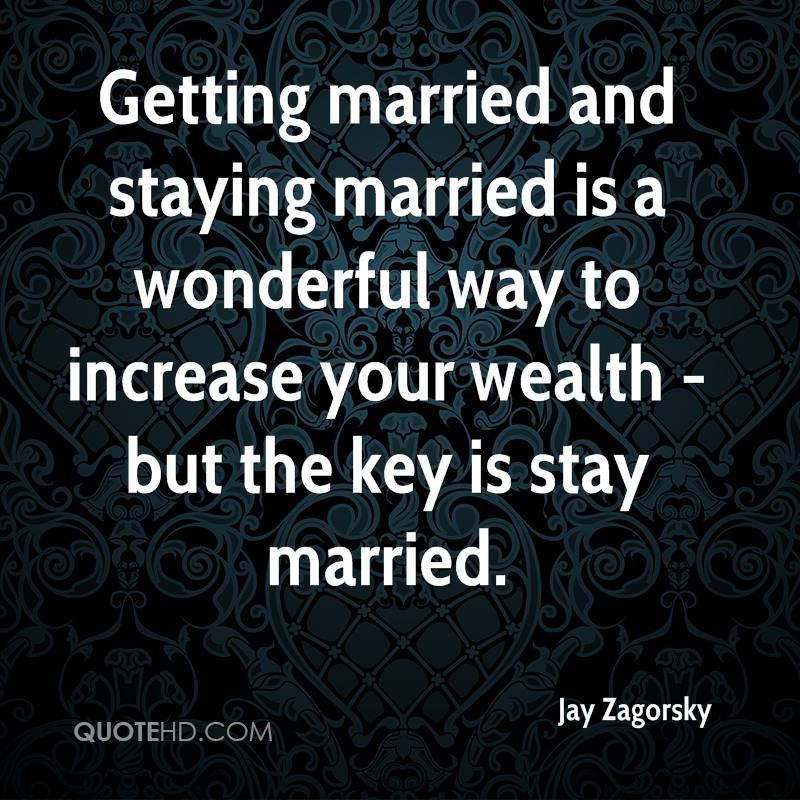Getting married and staying married is a wonderful way to increase your wealth - but the key is stay married.