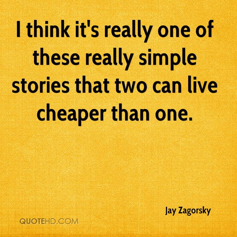 I think it's really one of these really simple stories that two can live cheaper than one.