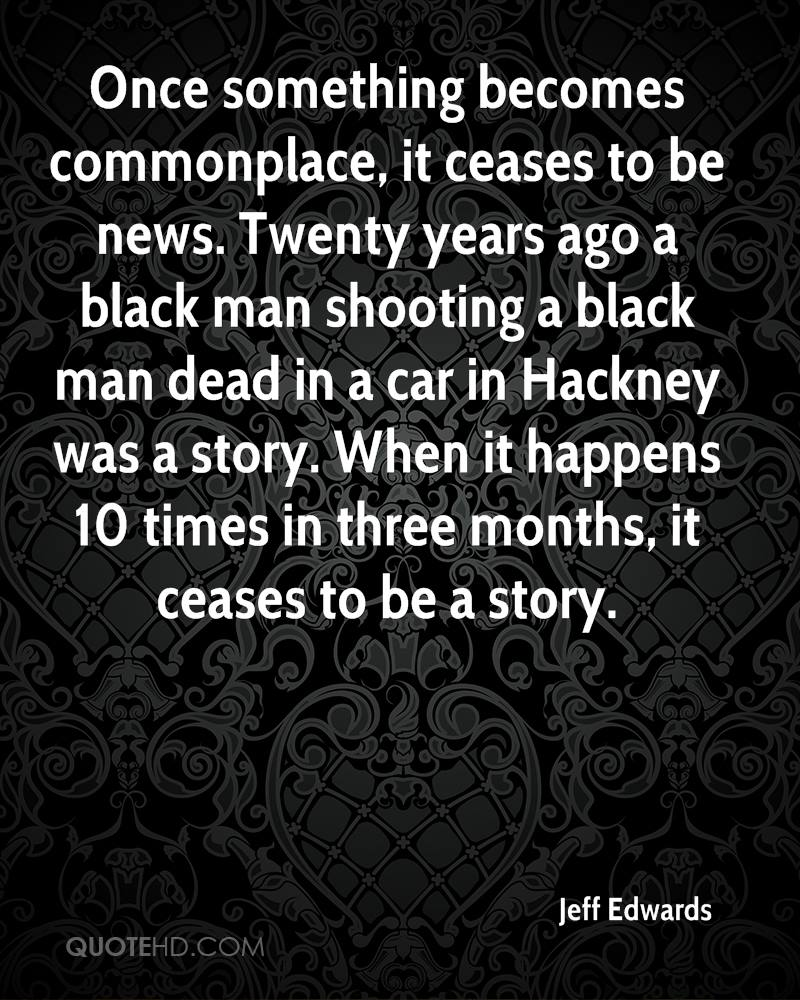 Once something becomes commonplace, it ceases to be news. Twenty years ago a black man shooting a black man dead in a car in Hackney was a story. When it happens 10 times in three months, it ceases to be a story.