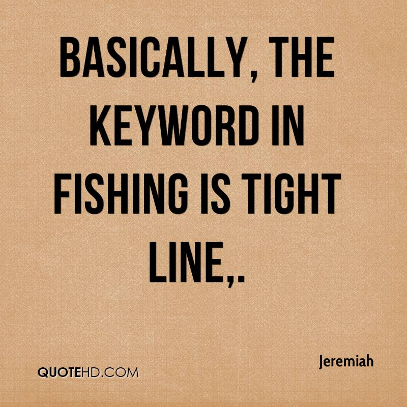 Basically, the keyword in fishing is tight line.
