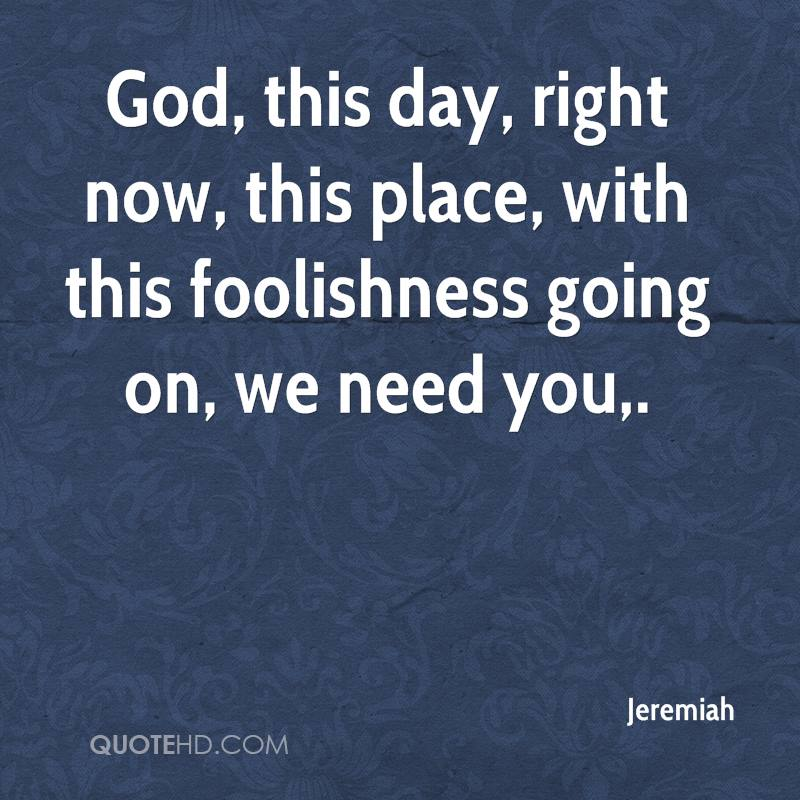 God, this day, right now, this place, with this foolishness going on, we need you.