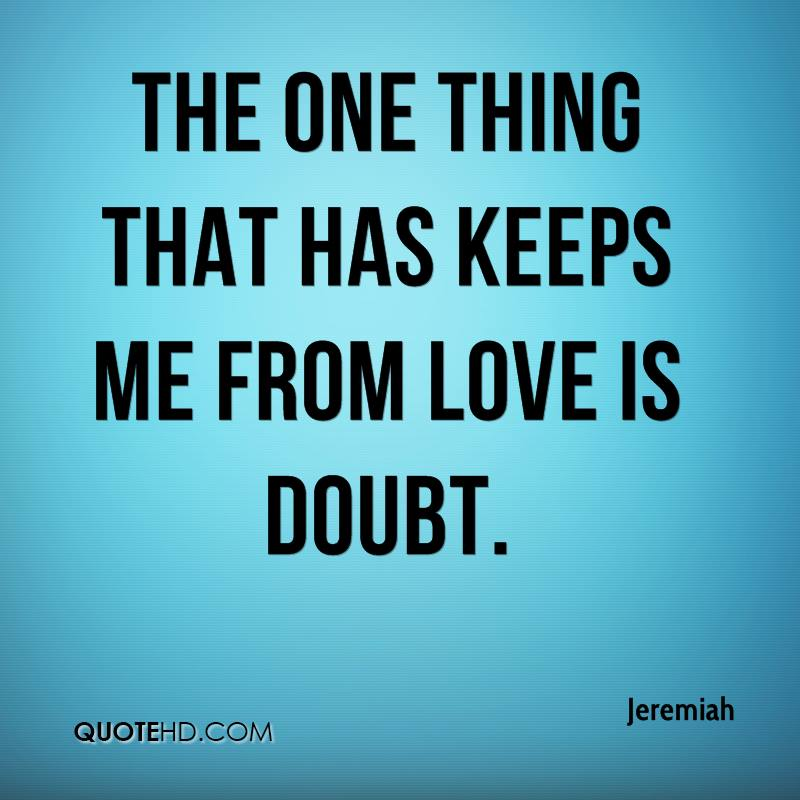 The one thing that has keeps me from love is doubt.