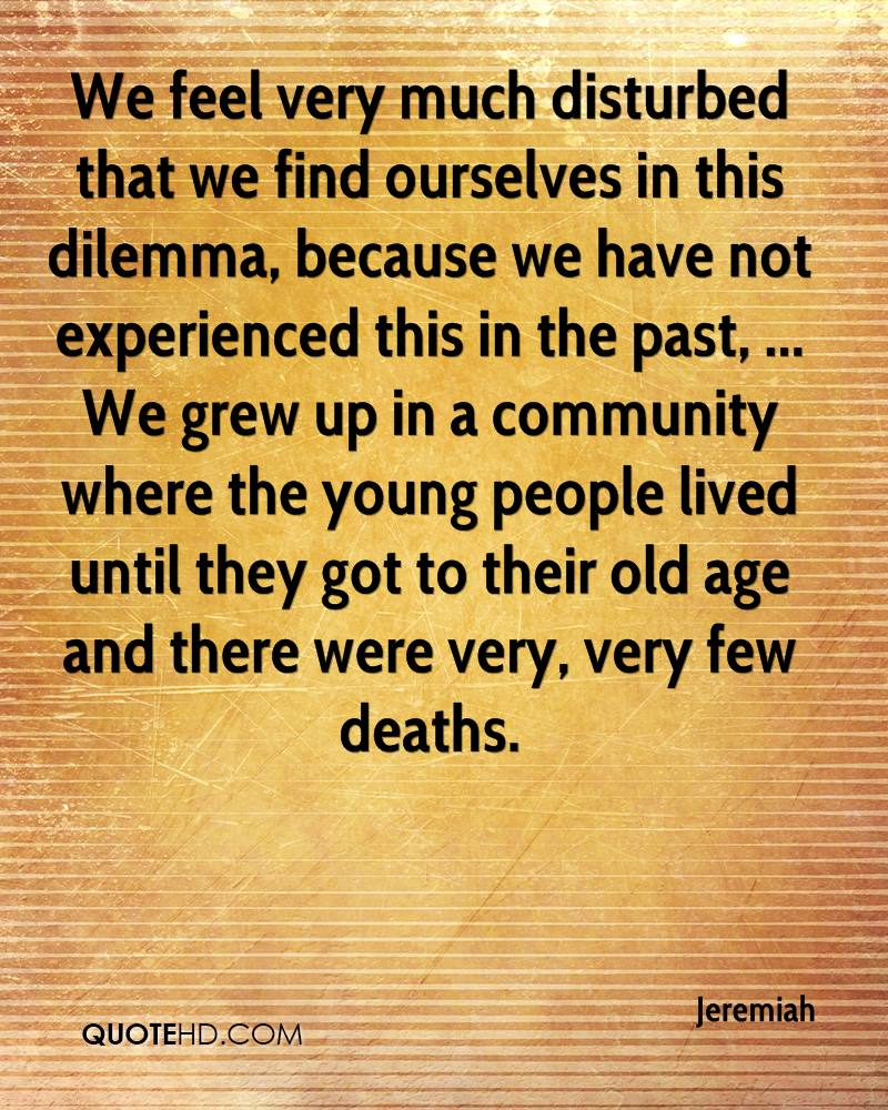 We feel very much disturbed that we find ourselves in this dilemma, because we have not experienced this in the past, ... We grew up in a community where the young people lived until they got to their old age and there were very, very few deaths.