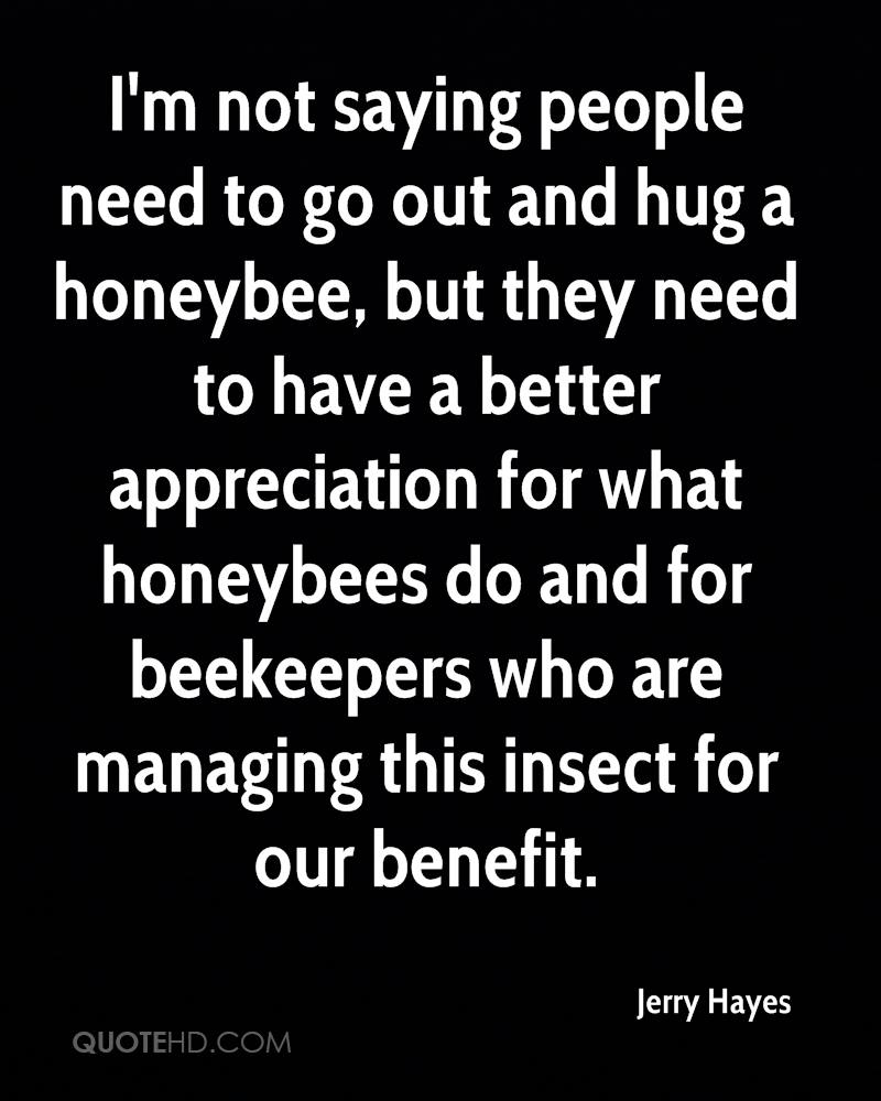 I'm not saying people need to go out and hug a honeybee, but they need to have a better appreciation for what honeybees do and for beekeepers who are managing this insect for our benefit.