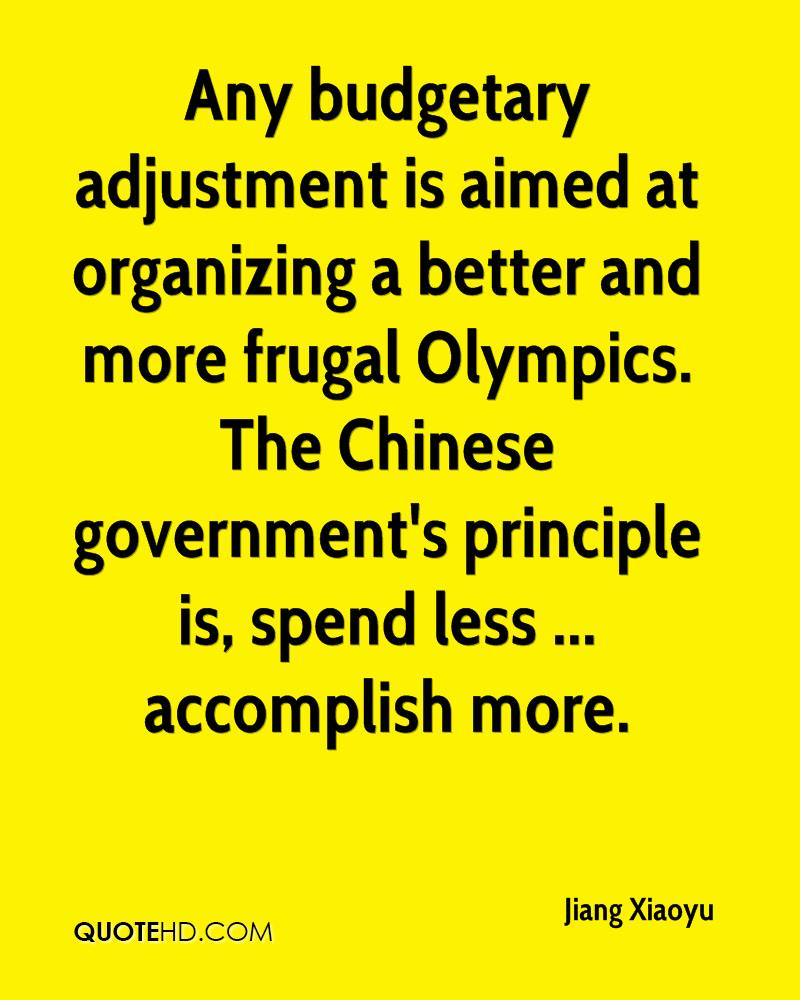 Any budgetary adjustment is aimed at organizing a better and more frugal Olympics. The Chinese government's principle is, spend less ... accomplish more.
