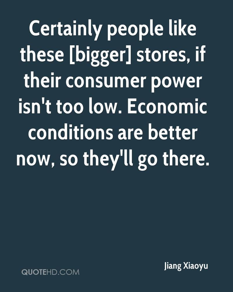 Certainly people like these [bigger] stores, if their consumer power isn't too low. Economic conditions are better now, so they'll go there.
