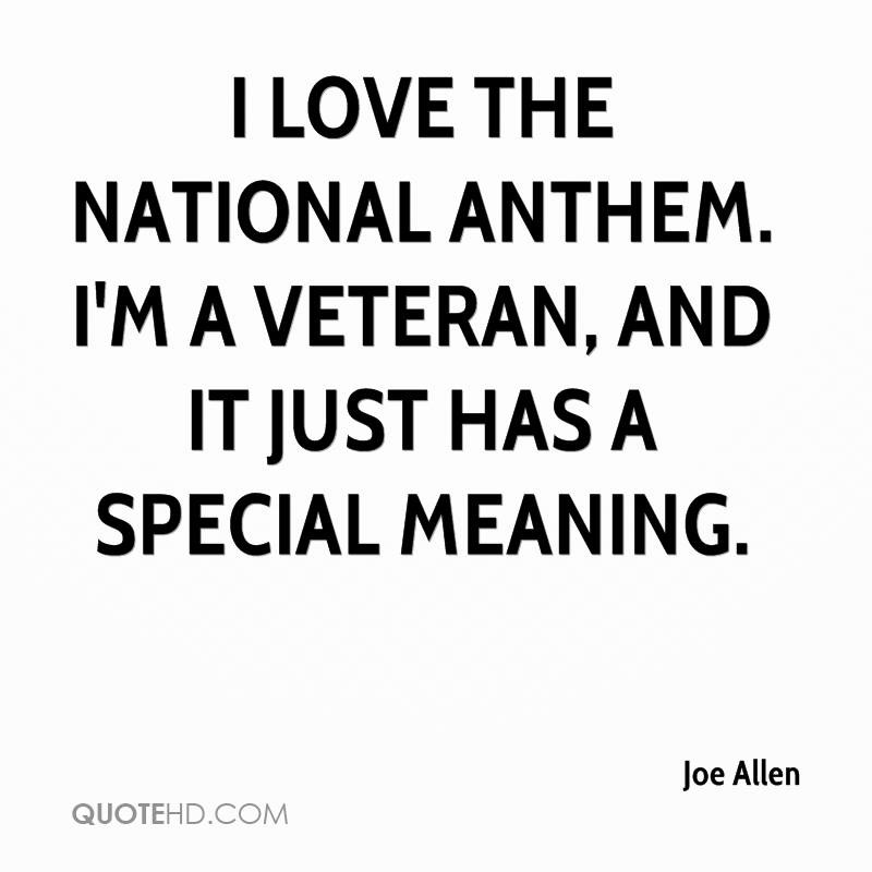 I love the national anthem. I'm a veteran, and it just has a special meaning.