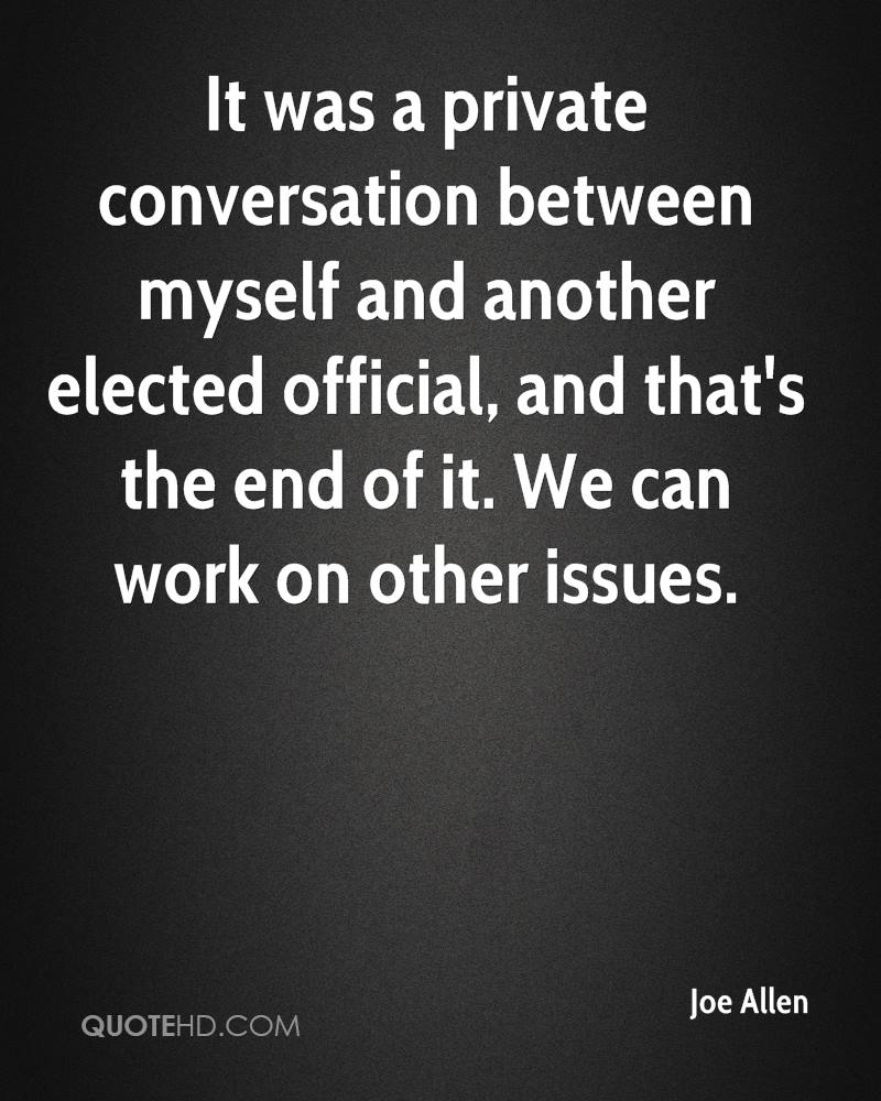 It was a private conversation between myself and another elected official, and that's the end of it. We can work on other issues.