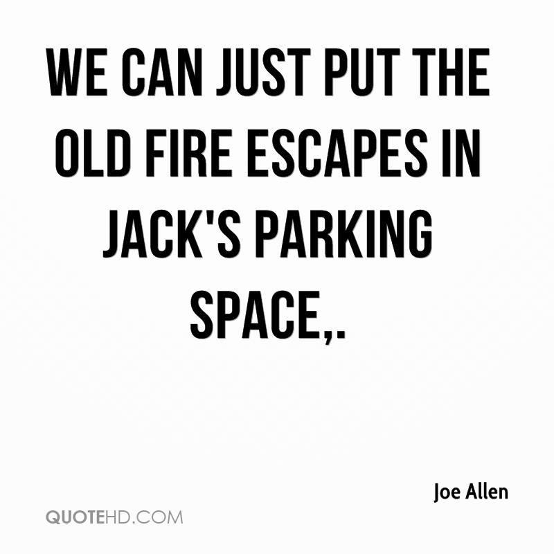 We can just put the old fire escapes in Jack's parking space.