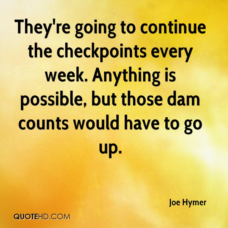 They're going to continue the checkpoints every week. Anything is possible, but those dam counts would have to go up.