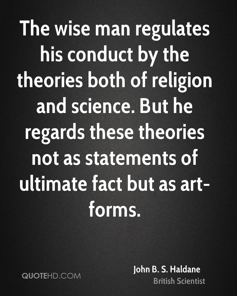 The wise man regulates his conduct by the theories both of religion and science. But he regards these theories not as statements of ultimate fact but as art-forms.