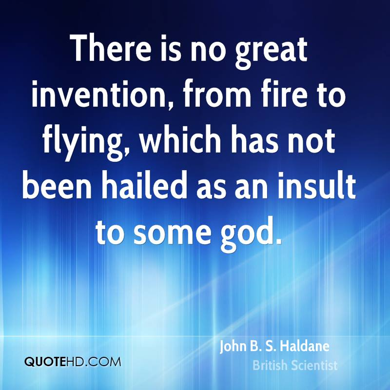 There is no great invention, from fire to flying, which has not been hailed as an insult to some god.