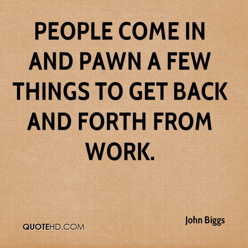 People come in and pawn a few things to get back and forth from work.