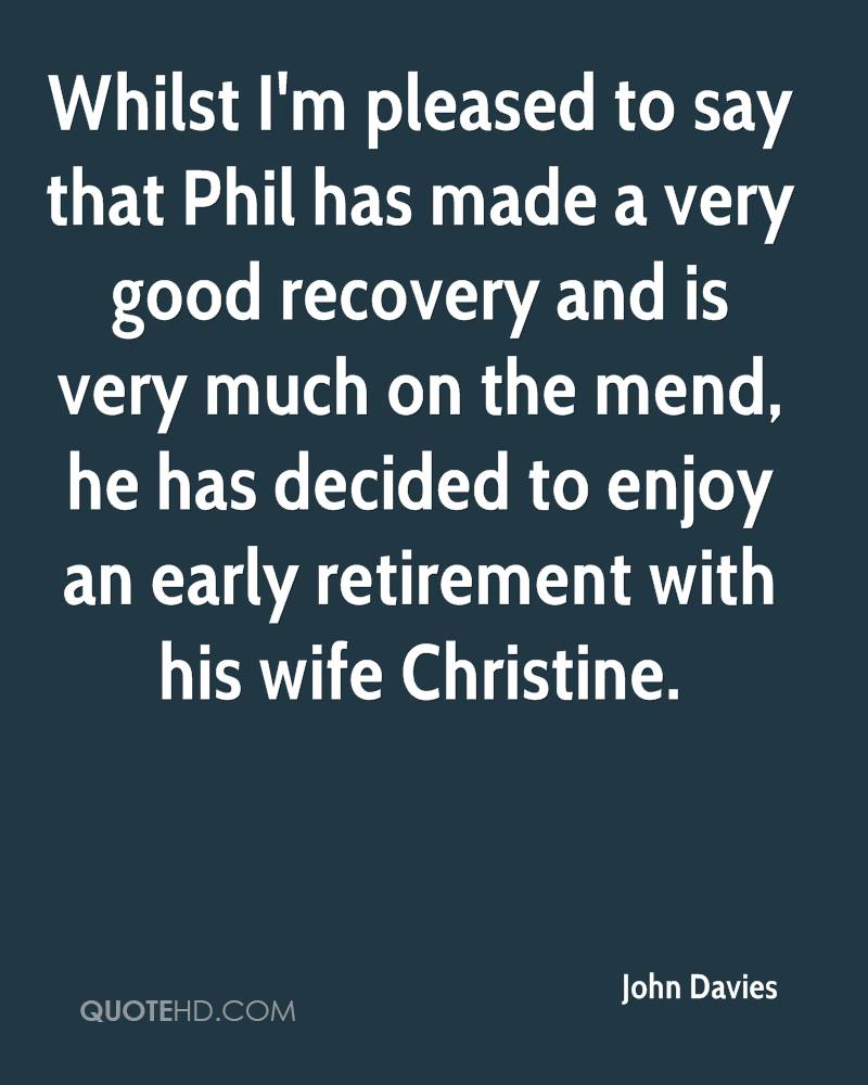 Whilst I'm pleased to say that Phil has made a very good recovery and is very much on the mend, he has decided to enjoy an early retirement with his wife Christine.