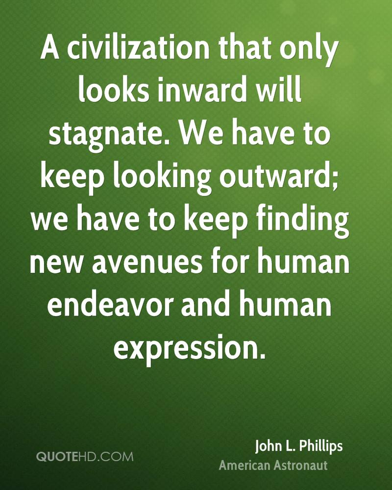 A civilization that only looks inward will stagnate. We have to keep looking outward; we have to keep finding new avenues for human endeavor and human expression.